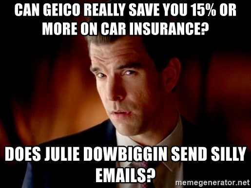 Geico Guy - can geico really save you 15% or more on car insurance? does julie dowbiggin send silly emails?