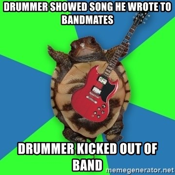 Aspiring Musician Turtle - DRUMMER SHOWED SONG HE WROTE TO BANDMATES DRUMMER KICKED OUT OF BAND