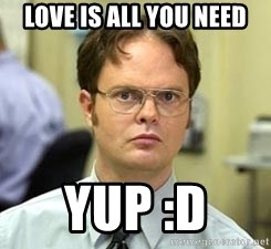 Dwight Shrute - love is all you need yup :D