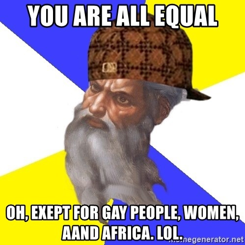 Scumbag God - you are all equal oh, exept for gay people, women, aand africa. lol.