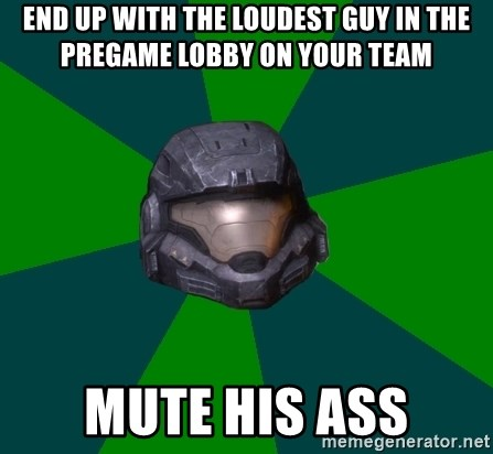 Halo Reach - end up with the loudest guy in the pregame lobby on your team mute his ass