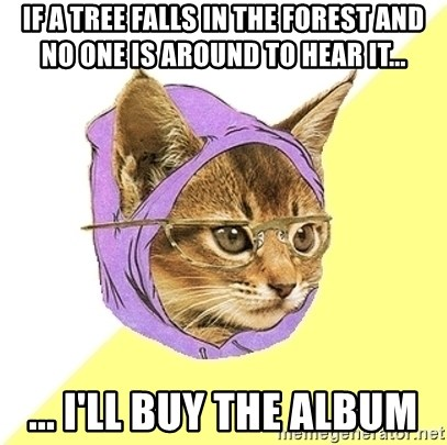Hipster Kitty - if a tree falls in the forest and no one is around to hear it... ... I'll buy the album
