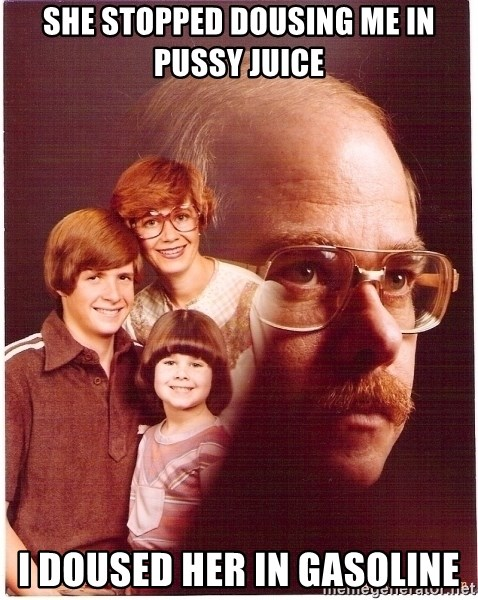 Family Man - She stopped dousing me in pussy juice I doused her in gasoline