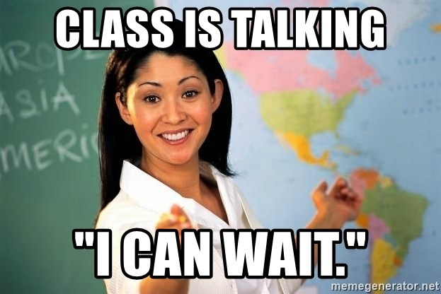 "Unhelpful High School Teacher - class is talking ""i can wait."""