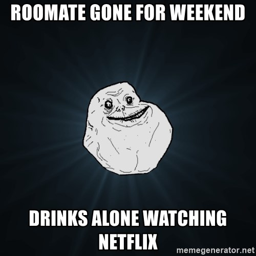 Forever Alone - Roomate GOne for Weekend Drinks Alone Watching netflix