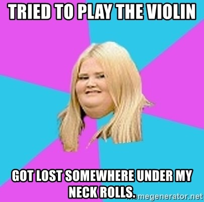 Fat Girl - Tried to play the violin got lost somewhere under my neck rolls.