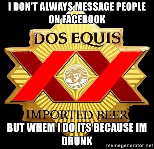 Dos Equis - I don't always message people on facebook but whem i do its because im drunk