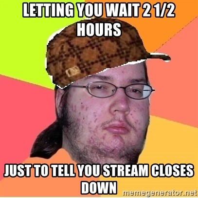 Scumbag nerd - Letting You wait 2 1/2 Hours Just to tell you stream closes down