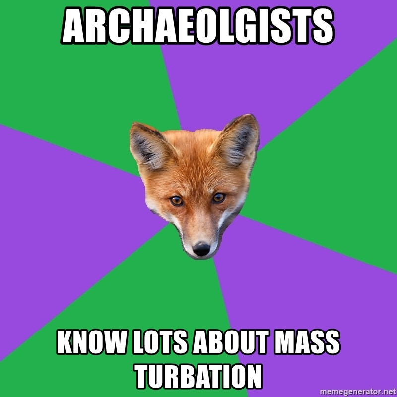 Anthropology Major Fox - Archaeolgists know lots about mass turbation