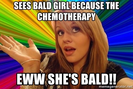 Dumb Blonde - sees bald girl because the chemotherapy eww she's bald!!