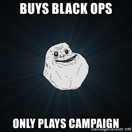 Forever Alone - Buys Black Ops Only plays campaign