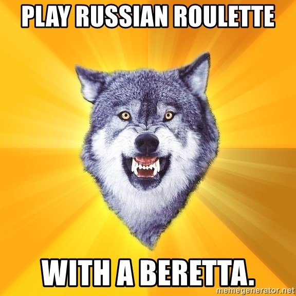 Courage Wolf - Play Russian Roulette with a beretta.