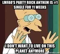 Professor Farnsworth - LMFAO's Party Rock Anthem is #1 single for 11 weeks  I don't want to live on this planet anymore