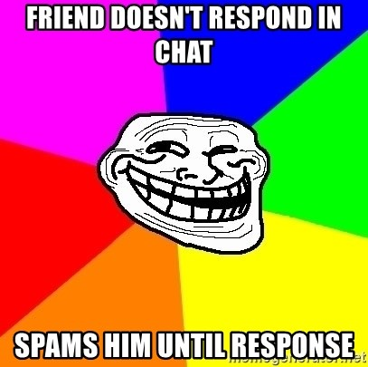 Trollface - friend doesn't respond in chat spams him until response