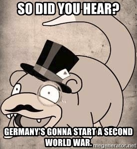 Time Oblivious Slowpoke - so did you hear? germany's gonna start a second world war.