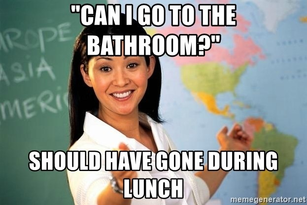 "Unhelpful High School Teacher - ""CAN I GO TO THE BATHROOM?"" SHOULD HAVE GONE DURING LUNCH"