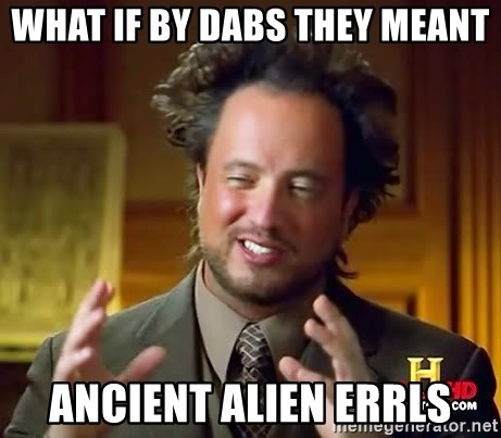 Ancient Aliens - what if by dabs they meant ancient alien errls