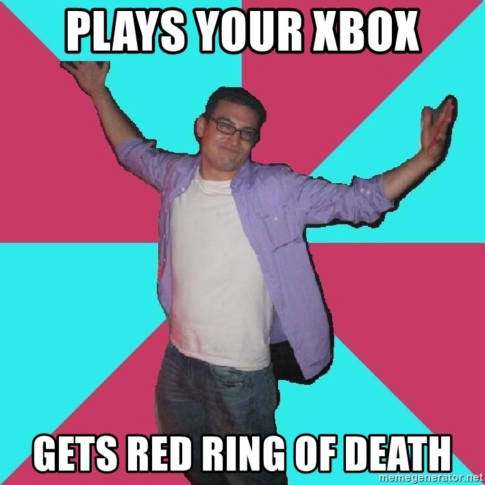 Douchebag Roommate - plays your xbox gets red ring of death