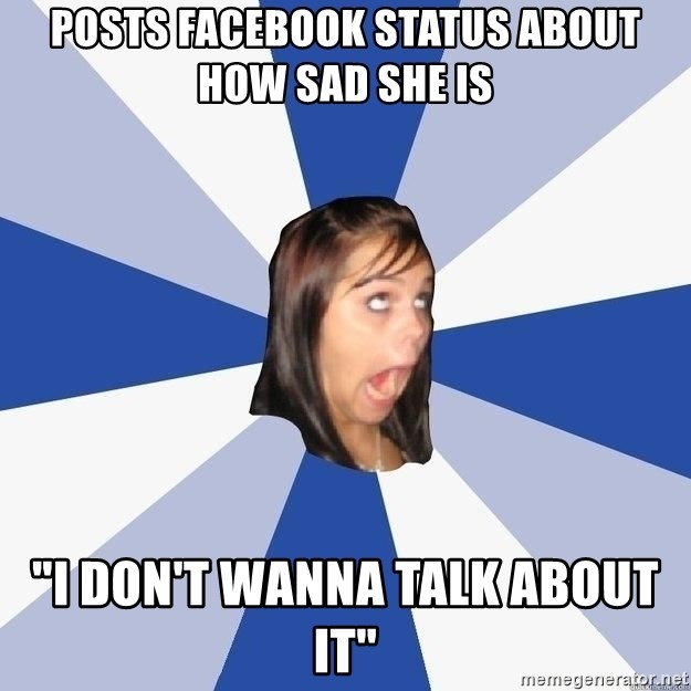 """Annoying Facebook Girl - Posts facebook status about how sad she is """"I don't wanna talk about it"""""""
