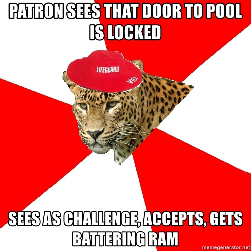 Lifegaurd Leopard - Patron sees that door to pool is locked sees as challenge, accepts, gets battering ram