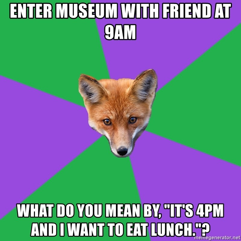 """Anthropology Major Fox - Enter museum with friend at 9am What do you mean by, """"It's 4pm and I want to eat lunch.""""?"""