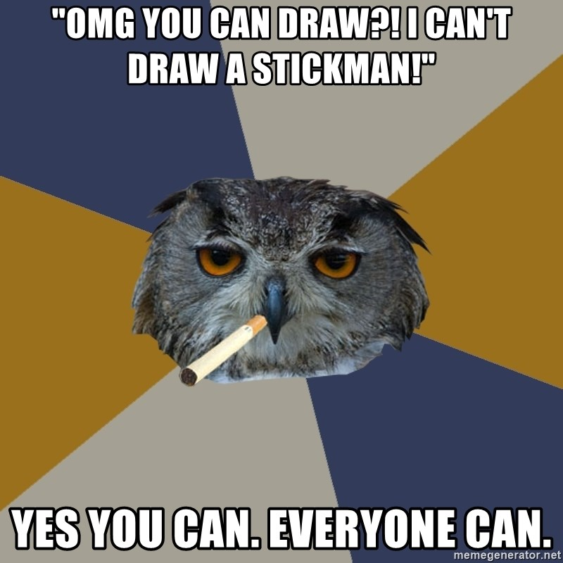 """Art Student Owl - """"OMG YOU CAN DRAW?! I CAN'T DRAW A STICKMAN!"""" yES YOU CAN. EVERYONE CAN."""