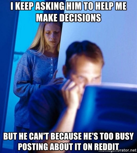 Redditors Wife - I Keep asking him to help me make decisions but he can't because he's too busy posting about it on reddit