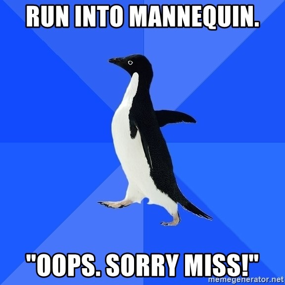 """Socially Awkward Penguin - Run into mannequin. """"oops. Sorry miss!"""""""