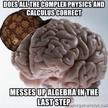 Scumbag Brain - Does all the complex physics and calculus correct Messes up algebra in the last step