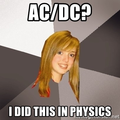 Musically Oblivious 8th Grader - Ac/dc? I did this in physics