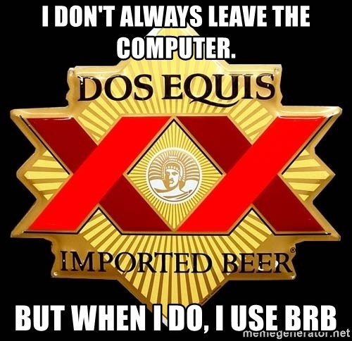 Dos Equis - I don't always leave the computer. But when I do, I use brb