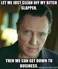 10394429 let me just clean off my bitch slapper, then we can get down to,Get Down Business Meme