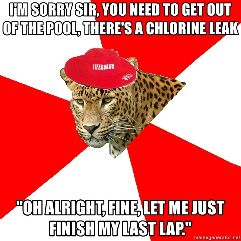 "Lifegaurd Leopard - I'm sorry sir, you need to get out of the pool, there's a chlorine leak ""oh alright, fine, let me just finish my last lap."""
