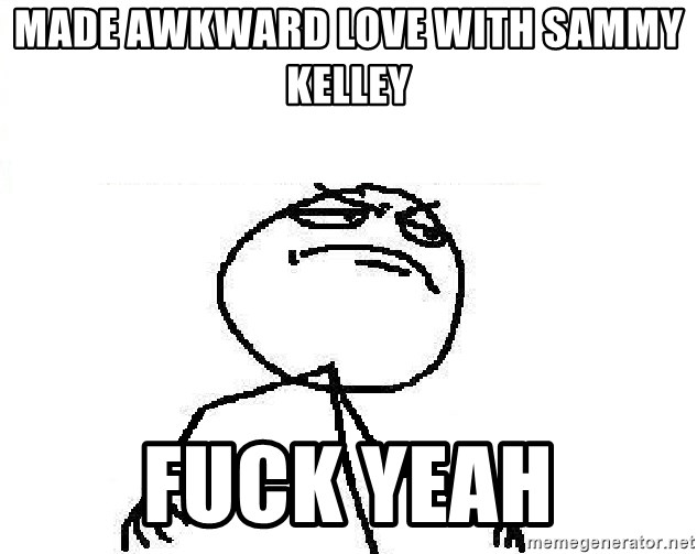 Fuck Yeah - made awkward love with sammy kelley Fuck yeah