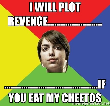 Non Jealous Girl - I will plot revenge......................... ............................................if you eat my cheetos