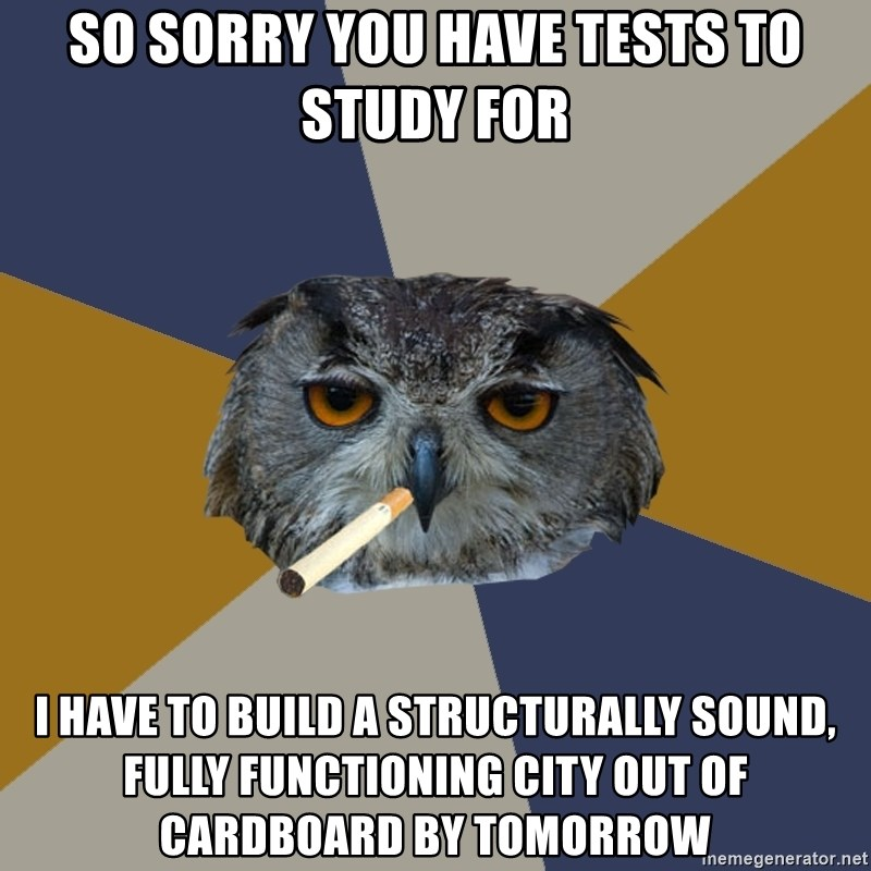 Art Student Owl - so sorry you have tests to study for I have to build a Structurally sound, Fully functioning city out of cardboard by tomorrow
