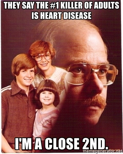 Family Man - They say the #1 killer of adults is heart disease I'm a close 2nd.