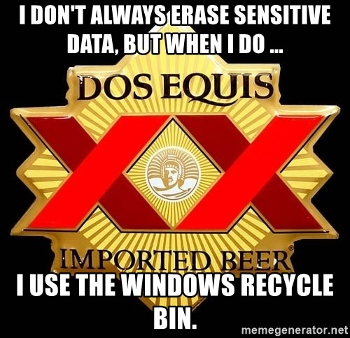 Dos Equis - I Don't ALWAYS ERASE SENSITIVE DATA, BUT WHEN I DO ... I USE THE WINDOWS RECYCLE BIN.