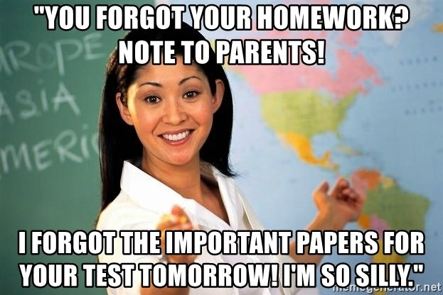 """Unhelpful High School Teacher - """"you forgot your homework? Note to parents! I forgot the important papers for your test tomorrow! I'm so silly."""""""