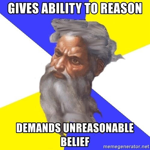 Advice God - Gives ability to reason demands unreasonable belief