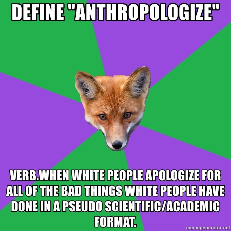 """Anthropology Major Fox - Define """"anthropologize"""" verb.when white people apologize for all of the bad things white people have done in a pseudo scientific/academic format."""