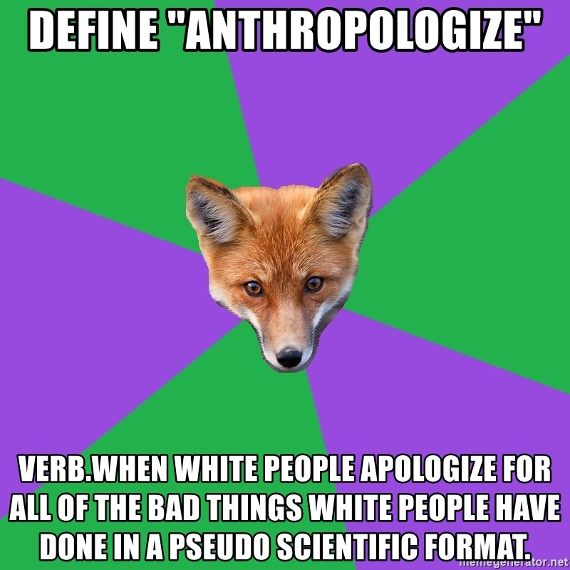 """Anthropology Major Fox - Define """"anthropologize"""" verb.when white people apologize for all of the bad things white people have done in a pseudo scientific format."""