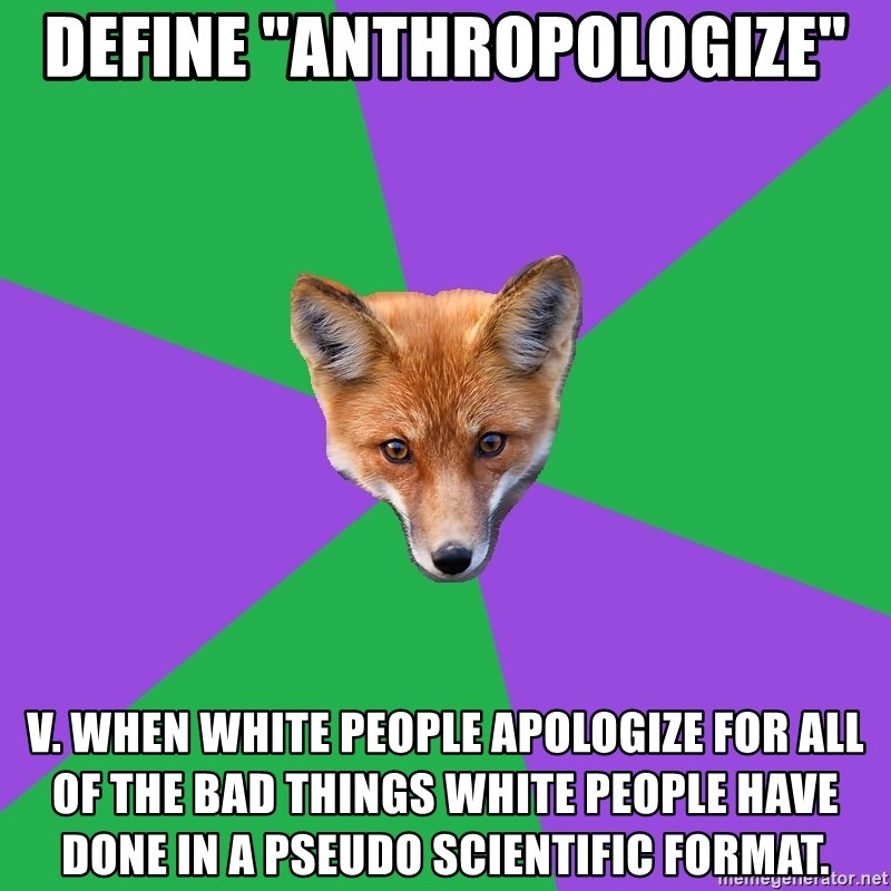 """Anthropology Major Fox - Define """"anthropologize"""" v. when white people apologize for all of the bad things white people have done in a pseudo scientific format."""