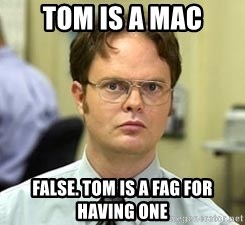 Dwight Shrute - TOm is a mac FALSE. TOM IS A FAG FOR HAVING ONE