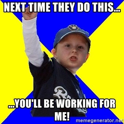 Brewers Kid - Next time they do this... ...You'll be working for me!