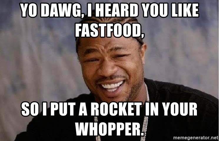 Yo Dawg - Yo dawg, I heard you like fastfood, so I put a rocket in your Whopper.