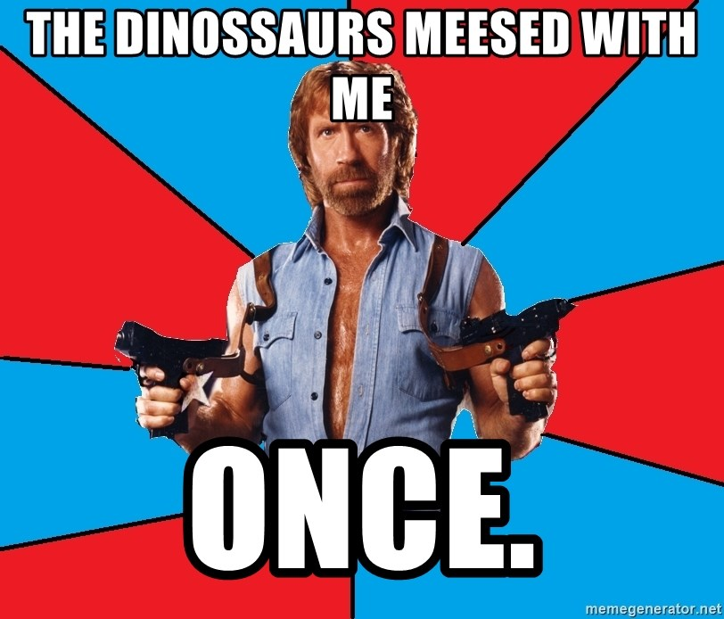 Chuck Norris  - The dinossaurs meesed with me once.