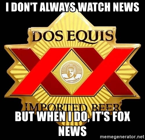 Dos Equis - I don't always watch news but when I do, it's fox news