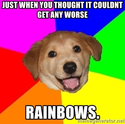 Advice Dog - just when you thought it couldnt get any worse rainbows.