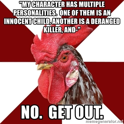 """Roleplaying Rooster - """"My character has multiple personalities.  One of them is an innocent child, another is a deranged killer, and-"""" No.  Get out."""